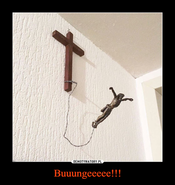 Buuungeeeee!!! –