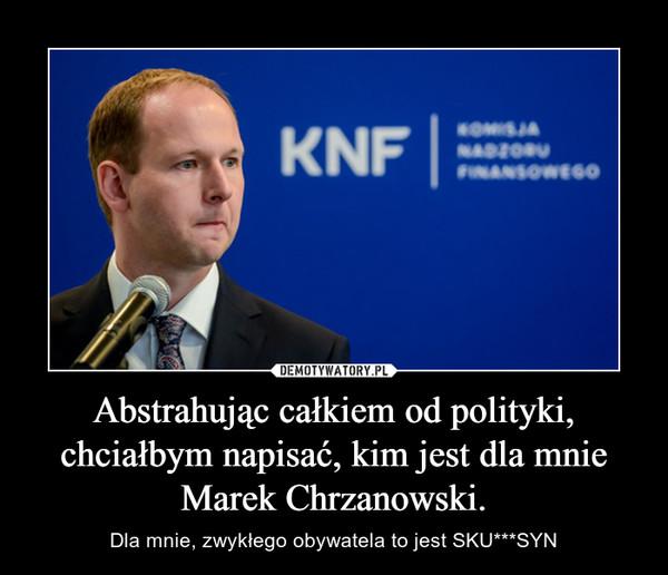 Abstrahując całkiem od polityki, chciałbym napisać, kim jest dla mnie Marek Chrzanowski. – Dla mnie, zwykłego obywatela to jest SKU***SYN
