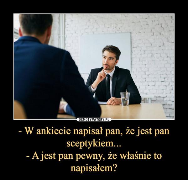 - W ankiecie napisał pan, że jest pan sceptykiem...- A jest pan pewny, że właśnie to napisałem? –
