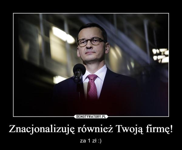 Znacjonalizuję również Twoją firmę! – za 1 zł :)