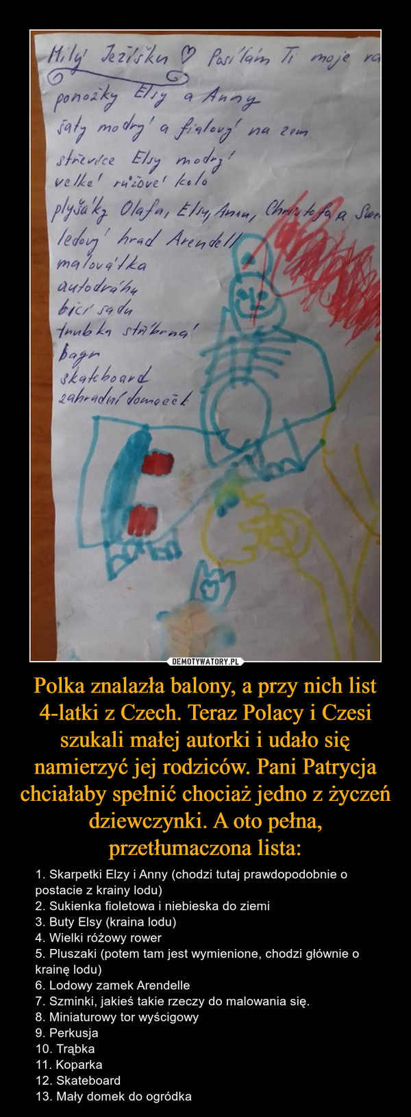 Polka znalazła balony, a przy nich list 4-latki z Czech. Teraz Polacy i Czesi szukali małej autorki i udało się namierzyć jej rodziców. Pani Patrycja chciałaby spełnić chociaż jedno z życzeń dziewczynki. A oto pełna, przetłumaczona lista: – 1. Skarpetki Elzy i Anny (chodzi tutaj prawdopodobnie o postacie z krainy lodu)2. Sukienka fioletowa i niebieska do ziemi3. Buty Elsy (kraina lodu)4. Wielki różowy rower5. Pluszaki (potem tam jest wymienione, chodzi głównie o krainę lodu)6. Lodowy zamek Arendelle7. Szminki, jakieś takie rzeczy do malowania się.8. Miniaturowy tor wyścigowy9. Perkusja10. Trąbka11. Koparka12. Skateboard13. Mały domek do ogródka