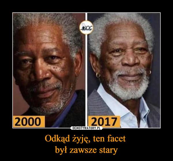Odkąd żyję, ten facet był zawsze stary –