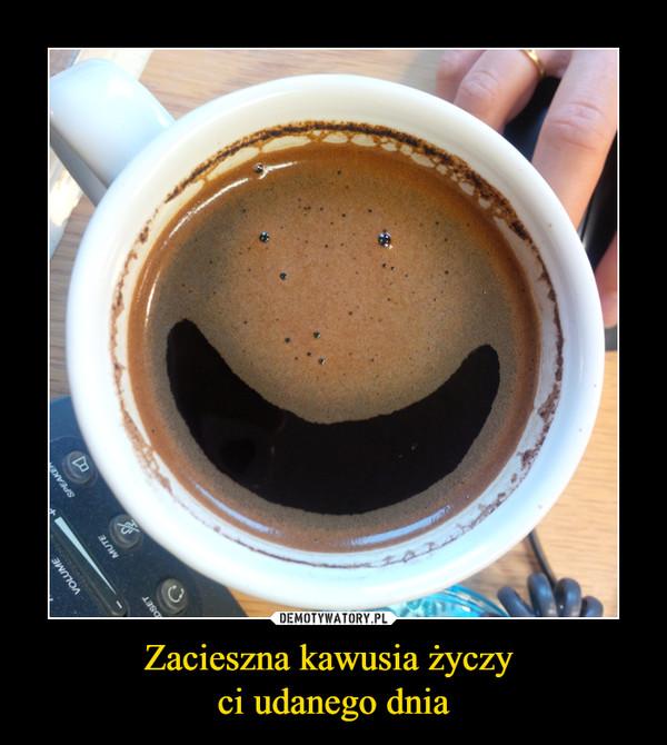 Zacieszna kawusia życzy ci udanego dnia –