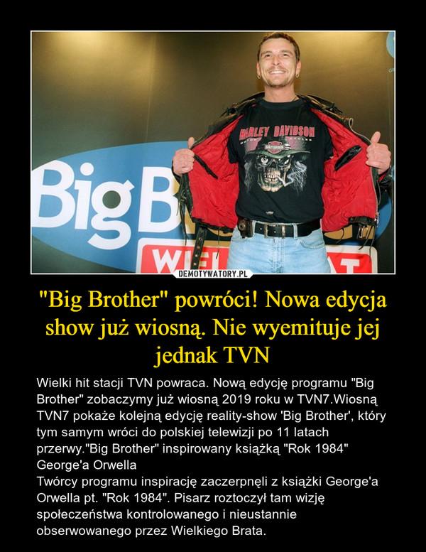 """""""Big Brother"""" powróci! Nowa edycja show już wiosną. Nie wyemituje jej jednak TVN – Wielki hit stacji TVN powraca. Nową edycję programu """"Big Brother"""" zobaczymy już wiosną 2019 roku w TVN7.Wiosną TVN7 pokaże kolejną edycję reality-show 'Big Brother', który tym samym wróci do polskiej telewizji po 11 latach przerwy.""""Big Brother"""" inspirowany książką """"Rok 1984"""" George'a OrwellaTwórcy programu inspirację zaczerpnęli z książki George'a Orwella pt. """"Rok 1984"""". Pisarz roztoczył tam wizję społeczeństwa kontrolowanego i nieustannie obserwowanego przez Wielkiego Brata."""
