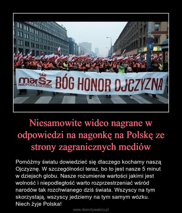 Niesamowite wideo nagrane w odpowiedzi na nagonkę na Polskę ze strony zagranicznych mediów – Pomóżmy światu dowiedzieć się dlaczego kochamy naszą Ojczyznę. W szczególności teraz, bo to jest nasze 5 minut w dziejach globu. Nasze rozumienie wartości jakimi jest wolność i niepodległość warto rozprzestrzeniać wśród narodów tak rozchwianego dziś świata. Wszyscy na tym skorzystają, wszyscy jedziemy na tym samym wózku.Niech żyje Polska!