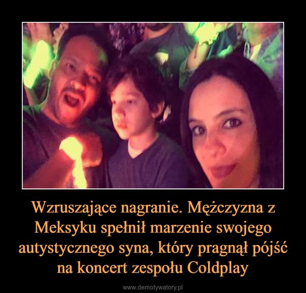 Wzruszające nagranie. Mężczyzna z Meksyku spełnił marzenie swojego autystycznego syna, który pragnął pójść na koncert zespołu Coldplay –
