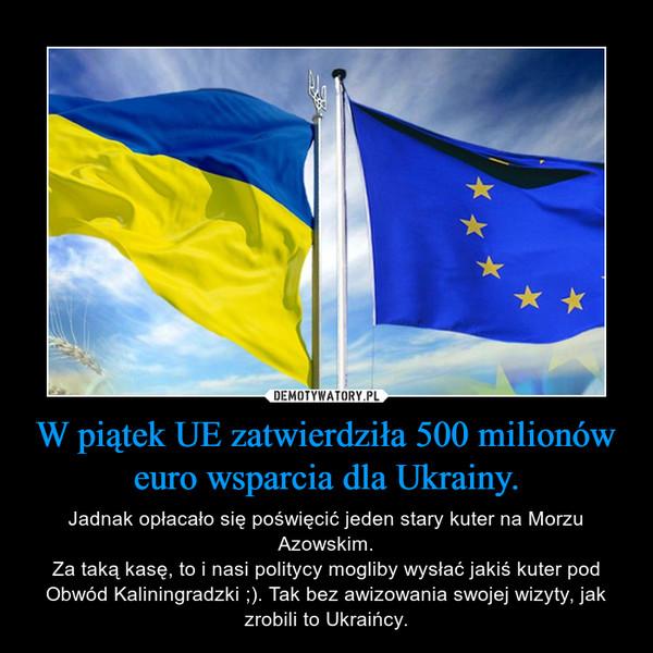 W piątek UE zatwierdziła 500 milionów euro wsparcia dla Ukrainy. – Jadnak opłacało się poświęcić jeden stary kuter na Morzu Azowskim.Za taką kasę, to i nasi politycy mogliby wysłać jakiś kuter pod Obwód Kaliningradzki ;). Tak bez awizowania swojej wizyty, jak zrobili to Ukraińcy.