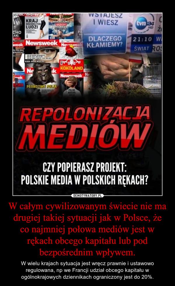 W całym cywilizowanym świecie nie ma drugiej takiej sytuacji jak w Polsce, że co najmniej połowa mediów jest w rękach obcego kapitału lub pod bezpośrednim wpływem. – W wielu krajach sytuacja jest wręcz prawnie i ustawowo regulowana, np we Francji udział obcego kapitału w ogólnokrajowych dziennikach ograniczony jest do 20%.