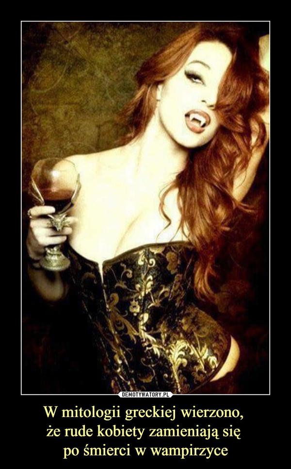 W mitologii greckiej wierzono, że rude kobiety zamieniają się po śmierci w wampirzyce –