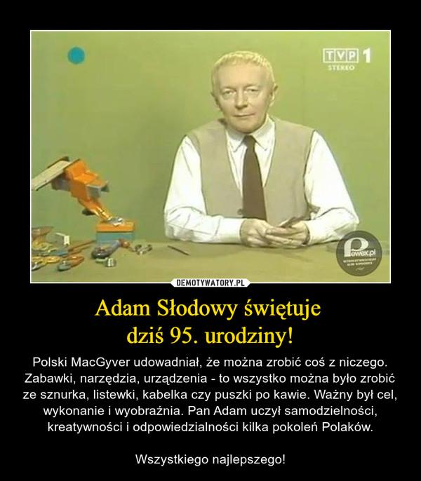 Adam Słodowy świętuje dziś 95. urodziny! – Polski MacGyver udowadniał, że można zrobić coś z niczego. Zabawki, narzędzia, urządzenia - to wszystko można było zrobić ze sznurka, listewki, kabelka czy puszki po kawie. Ważny był cel, wykonanie i wyobraźnia. Pan Adam uczył samodzielności, kreatywności i odpowiedzialności kilka pokoleń Polaków.Wszystkiego najlepszego!