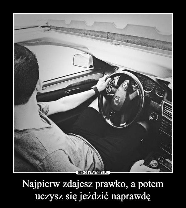 Najpierw zdajesz prawko, a potem uczysz się jeździć naprawdę –