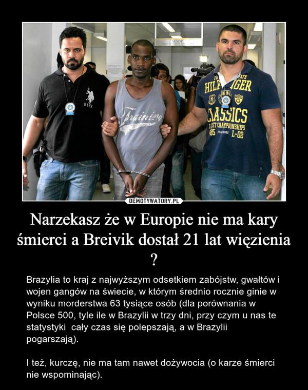 Narzekasz że w Europie nie ma kary śmierci a Breivik dostał 21 lat więzienia ? – Brazylia to kraj z najwyższym odsetkiem zabójstw, gwałtów i wojen gangów na świecie, w którym średnio rocznie ginie w wyniku morderstwa 63 tysiące osób (dla porównania w Polsce 500, tyle ile w Brazylii w trzy dni, przy czym u nas te statystyki  cały czas się polepszają, a w Brazylii pogarszają). I też, kurczę, nie ma tam nawet dożywocia (o karze śmierci nie wspominając).