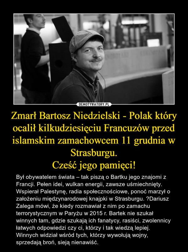 Zmarł Bartosz Niedzielski - Polak który ocalił kilkudziesięciu Francuzów przed islamskim zamachowcem 11 grudnia w Strasburgu.Cześć jego pamięci! – Był obywatelem świata – tak piszą o Bartku jego znajomi z Francji. Pełen idei, wulkan energii, zawsze uśmiechnięty. Wspierał Palestynę, radia społecznościowe, ponoć marzył o założeniu międzynarodowej knajpki w Strasburgu. Dariusz Zalega mówi, że kiedy rozmawiał z nim po zamachu terrorystycznym w Paryżu w 2015 r. Bartek nie szukał winnych tam, gdzie szukają ich fanatycy, rasiści, zwolennicy łatwych odpowiedzi czy ci, którzy i tak wiedzą lepiej. Winnych widział wśród tych, którzy wywołują wojny, sprzedają broń, sieją nienawiść.