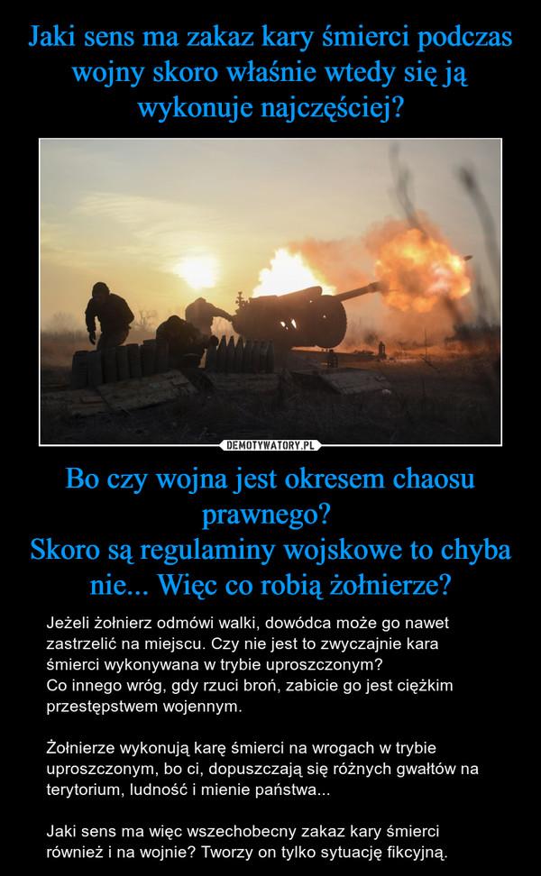 Bo czy wojna jest okresem chaosu prawnego? Skoro są regulaminy wojskowe to chyba nie... Więc co robią żołnierze? – Jeżeli żołnierz odmówi walki, dowódca może go nawet zastrzelić na miejscu. Czy nie jest to zwyczajnie kara śmierci wykonywana w trybie uproszczonym? Co innego wróg, gdy rzuci broń, zabicie go jest ciężkim przestępstwem wojennym.Żołnierze wykonują karę śmierci na wrogach w trybie uproszczonym, bo ci, dopuszczają się różnych gwałtów na terytorium, ludność i mienie państwa...Jaki sens ma więc wszechobecny zakaz kary śmierci również i na wojnie? Tworzy on tylko sytuację fikcyjną.