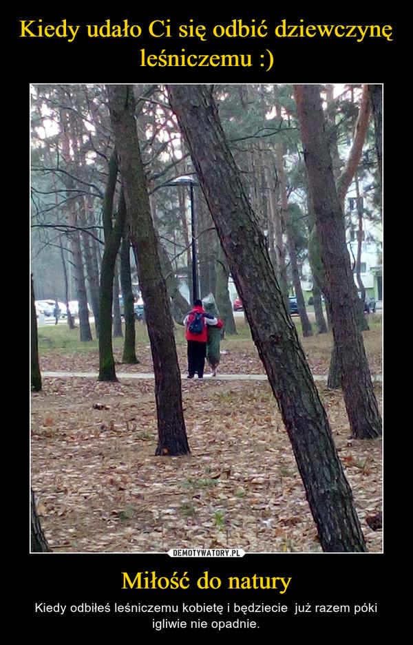 Miłość do natury – Kiedy odbiłeś leśniczemu kobietę i będziecie  już razem póki igliwie nie opadnie.