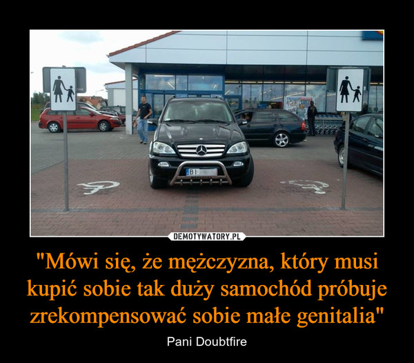 """""""Mówi się, że mężczyzna, który musi kupić sobie tak duży samochód próbuje zrekompensować sobie małe genitalia"""" – Pani Doubtfire"""