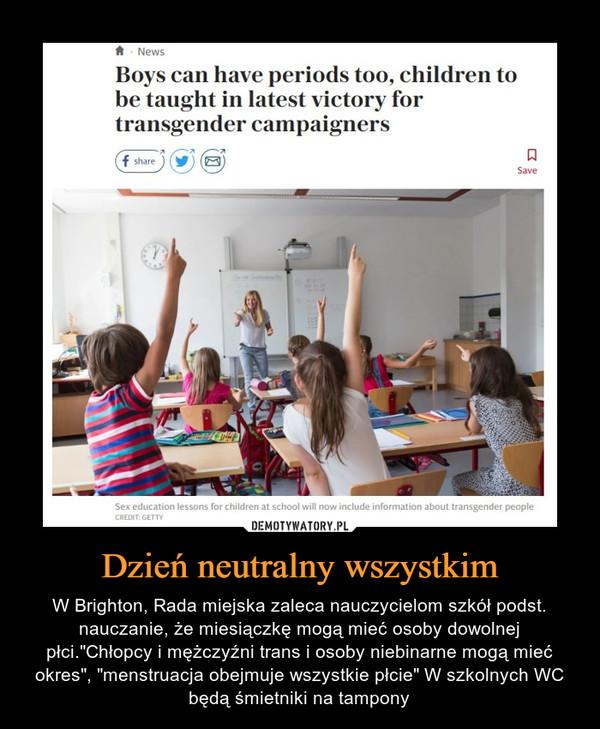 """Dzień neutralny wszystkim – W Brighton, Rada miejska zaleca nauczycielom szkół podst. nauczanie, że miesiączkę mogą mieć osoby dowolnej płci.""""Chłopcy i mężczyźni trans i osoby niebinarne mogą mieć okres"""", """"menstruacja obejmuje wszystkie płcie"""" W szkolnych WC będą śmietniki na tampony"""