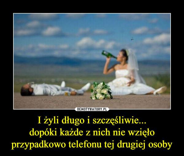 I żyli długo i szczęśliwie...dopóki każde z nich nie wzięło przypadkowo telefonu tej drugiej osoby –