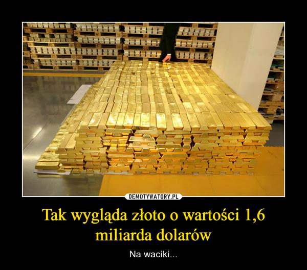 Tak wygląda złoto o wartości 1,6 miliarda dolarów – Na waciki...