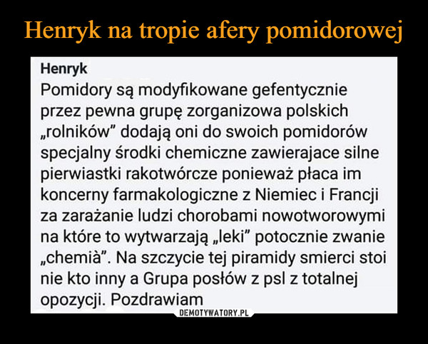 """–  Henryk Pomidory są modyfikowane gefentycznie przez pewna grupę zorganizowa polskich """"rolników"""" dodają oni do swoich pomidorów specjalny środki chemiczne zawierajace silne pierwiastki rakotwórcze ponieważ płaca im koncerny farmakologiczne z Niemiec i Francji za zarażanie ludzi chorobami nowotworowymi na które to wytwarzają """"leki"""" potocznie zwanie """"chemiăn. Na szczycie tej piramidy smierci stoi nie kto inny a Grupa posłów z PSI z totalnej opozycji. Pozdrawiam"""