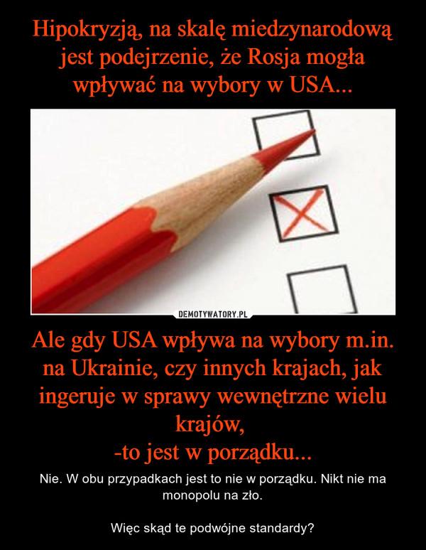 Ale gdy USA wpływa na wybory m.in. na Ukrainie, czy innych krajach, jak ingeruje w sprawy wewnętrzne wielu krajów, -to jest w porządku... – Nie. W obu przypadkach jest to nie w porządku. Nikt nie ma monopolu na zło.Więc skąd te podwójne standardy?