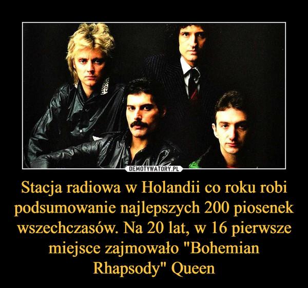 """Stacja radiowa w Holandii co roku robi podsumowanie najlepszych 200 piosenek wszechczasów. Na 20 lat, w 16 pierwsze miejsce zajmowało """"Bohemian Rhapsody"""" Queen –"""