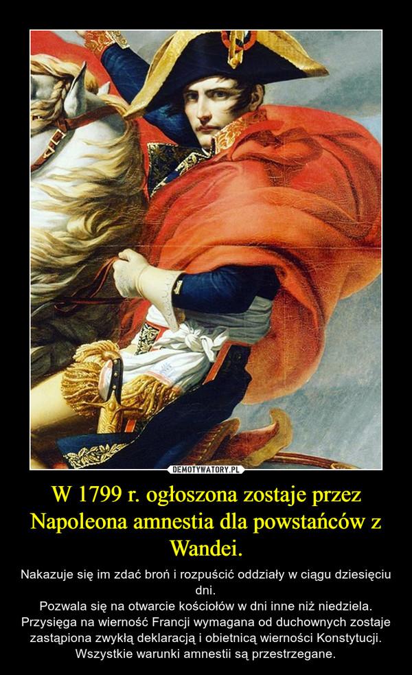 W 1799 r. ogłoszona zostaje przez Napoleona amnestia dla powstańców z Wandei. – Nakazuje się im zdać broń i rozpuścić oddziały w ciągu dziesięciu dni.Pozwala się na otwarcie kościołów w dni inne niż niedziela. Przysięga na wierność Francji wymagana od duchownych zostaje zastąpiona zwykłą deklaracją i obietnicą wierności Konstytucji. Wszystkie warunki amnestii są przestrzegane.