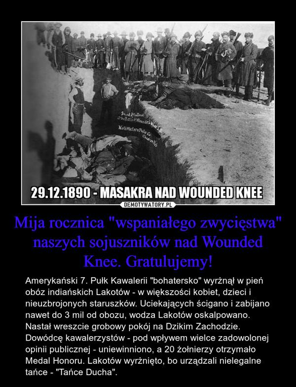 """Mija rocznica """"wspaniałego zwycięstwa"""" naszych sojuszników nad Wounded Knee. Gratulujemy! – Amerykański 7. Pułk Kawalerii """"bohatersko"""" wyrżnął w pień obóz indiańskich Lakotów - w większości kobiet, dzieci i nieuzbrojonych staruszków. Uciekających ścigano i zabijano nawet do 3 mil od obozu, wodza Lakotów oskalpowano. Nastał wreszcie grobowy pokój na Dzikim Zachodzie. Dowódcę kawalerzystów - pod wpływem wielce zadowolonej opinii publicznej - uniewinniono, a 20 żołnierzy otrzymało Medal Honoru. Lakotów wyrżnięto, bo urządzali nielegalne tańce - """"Tańce Ducha""""."""