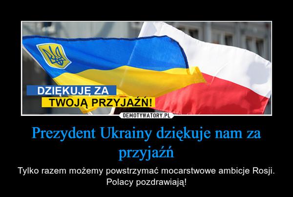 Prezydent Ukrainy dziękuje nam za przyjaźń – Tylko razem możemy powstrzymać mocarstwowe ambicje Rosji. Polacy pozdrawiają!