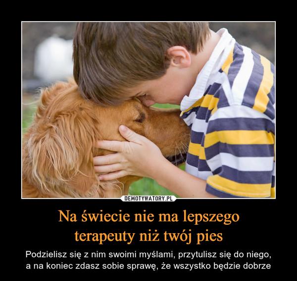 Na świecie nie ma lepszegoterapeuty niż twój pies – Podzielisz się z nim swoimi myślami, przytulisz się do niego,a na koniec zdasz sobie sprawę, że wszystko będzie dobrze