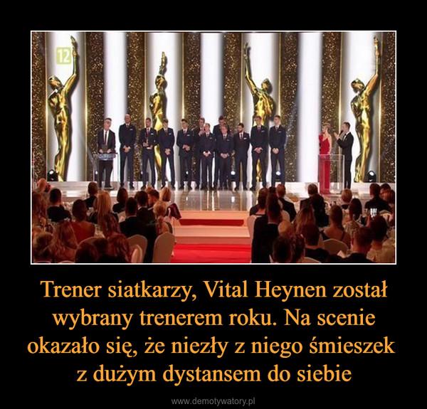 Trener siatkarzy, Vital Heynen został wybrany trenerem roku. Na scenie okazało się, że niezły z niego śmieszek z dużym dystansem do siebie –