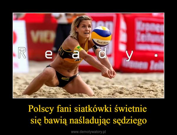 Polscy fani siatkówki świetnie się bawią naśladując sędziego –