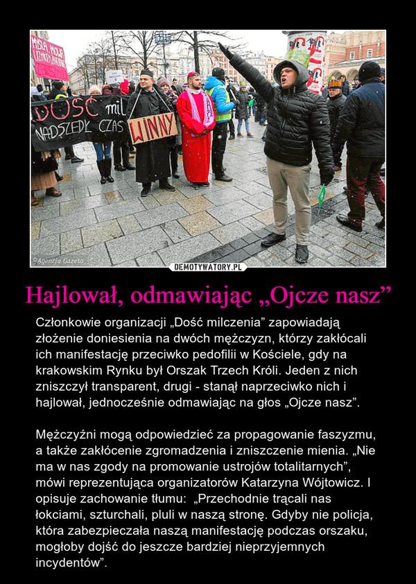 """Hajlował, odmawiając """"Ojcze nasz"""" – Członkowie organizacji """"Dość milczenia"""" zapowiadają złożenie doniesienia na dwóch mężczyzn, którzy zakłócali ich manifestację przeciwko pedofilii w Kościele, gdy na krakowskim Rynku był Orszak Trzech Króli. Jeden z nich zniszczył transparent, drugi - stanął naprzeciwko nich i hajlował, jednocześnie odmawiając na głos """"Ojcze nasz"""".Mężczyźni mogą odpowiedzieć za propagowanie faszyzmu, a także zakłócenie zgromadzenia i zniszczenie mienia. """"Nie ma w nas zgody na promowanie ustrojów totalitarnych"""", mówi reprezentująca organizatorów Katarzyna Wójtowicz. I opisuje zachowanie tłumu:  """"Przechodnie trącali nas łokciami, szturchali, pluli w naszą stronę. Gdyby nie policja, która zabezpieczała naszą manifestację podczas orszaku, mogłoby dojść do jeszcze bardziej nieprzyjemnych incydentów""""."""