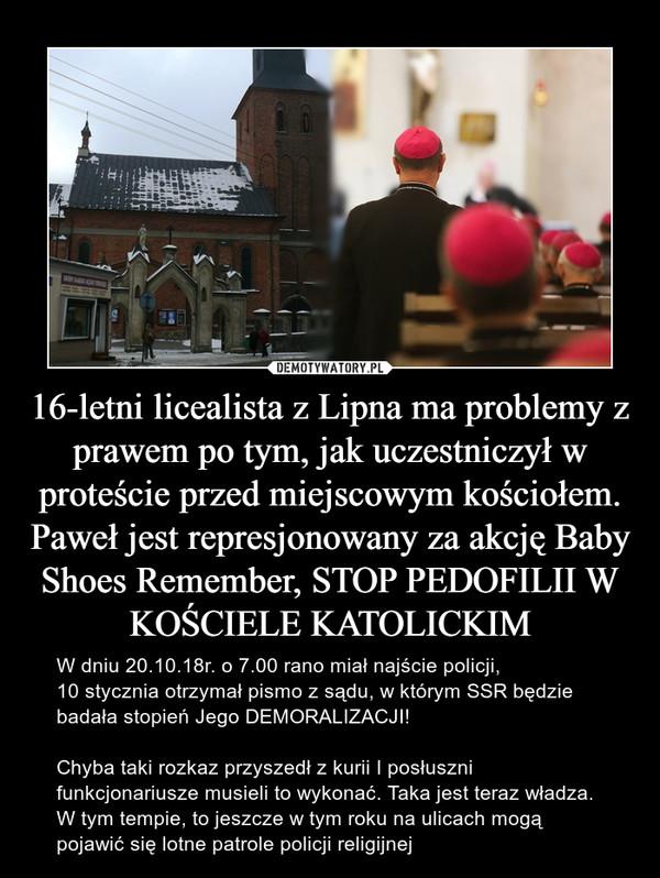 16-letni licealista z Lipna ma problemy z prawem po tym, jak uczestniczył w proteście przed miejscowym kościołem.Paweł jest represjonowany za akcję Baby Shoes Remember, STOP PEDOFILII W KOŚCIELE KATOLICKIM – W dniu 20.10.18r. o 7.00 rano miał najście policji, 10 stycznia otrzymał pismo z sądu, w którym SSR będzie badała stopień Jego DEMORALIZACJI!Chyba taki rozkaz przyszedł z kurii I posłuszni funkcjonariusze musieli to wykonać. Taka jest teraz władza.W tym tempie, to jeszcze w tym roku na ulicach mogą pojawić się lotne patrole policji religijnej