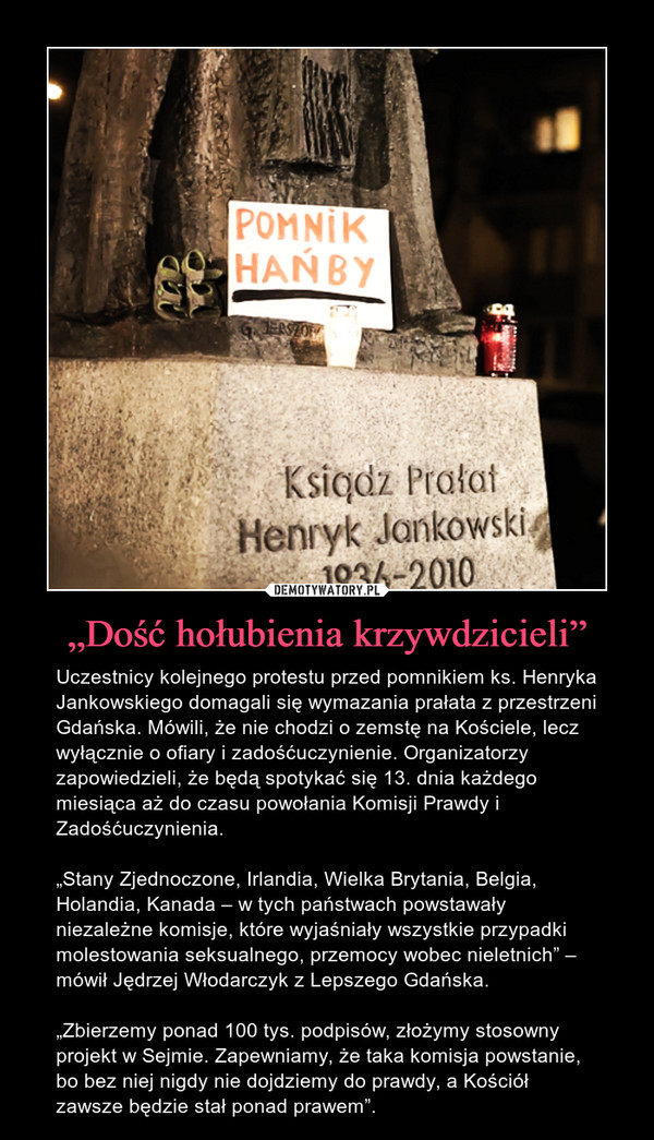 """""""Dość hołubienia krzywdzicieli"""" – Uczestnicy kolejnego protestu przed pomnikiem ks. Henryka Jankowskiego domagali się wymazania prałata z przestrzeni Gdańska. Mówili, że nie chodzi o zemstę na Kościele, lecz wyłącznie o ofiary i zadośćuczynienie. Organizatorzy zapowiedzieli, że będą spotykać się 13. dnia każdego miesiąca aż do czasu powołania Komisji Prawdy i Zadośćuczynienia. """"Stany Zjednoczone, Irlandia, Wielka Brytania, Belgia, Holandia, Kanada – w tych państwach powstawały niezależne komisje, które wyjaśniały wszystkie przypadki molestowania seksualnego, przemocy wobec nieletnich"""" – mówił Jędrzej Włodarczyk z Lepszego Gdańska. """"Zbierzemy ponad 100 tys. podpisów, złożymy stosowny projekt w Sejmie. Zapewniamy, że taka komisja powstanie, bo bez niej nigdy nie dojdziemy do prawdy, a Kościół zawsze będzie stał ponad prawem""""."""