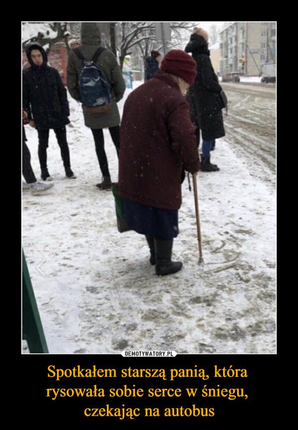 Spotkałem starszą panią, która rysowała sobie serce w śniegu, czekając na autobus –