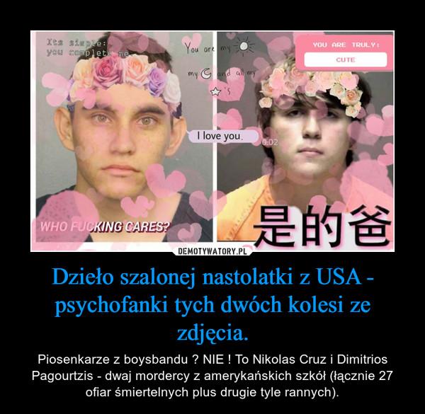 Dzieło szalonej nastolatki z USA - psychofanki tych dwóch kolesi ze zdjęcia. – Piosenkarze z boysbandu ? NIE ! To Nikolas Cruz i Dimitrios Pagourtzis - dwaj mordercy z amerykańskich szkół (łącznie 27 ofiar śmiertelnych plus drugie tyle rannych).