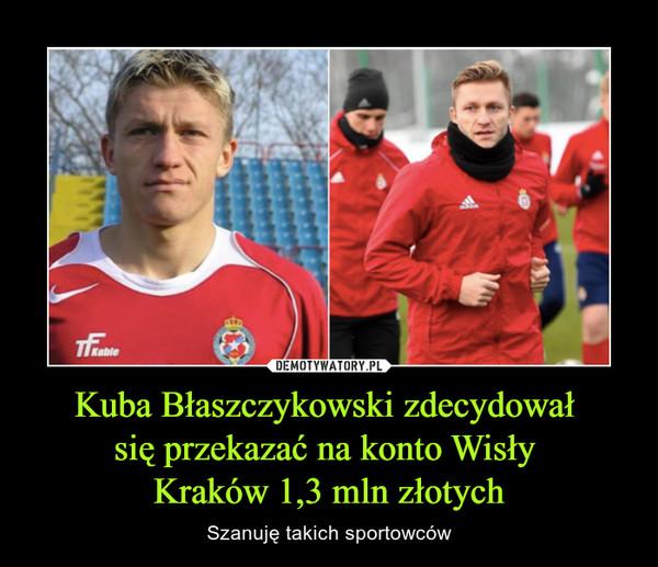 Kuba Błaszczykowski zdecydował się przekazać na konto Wisły Kraków 1,3 mln złotych – Szanuję takich sportowców