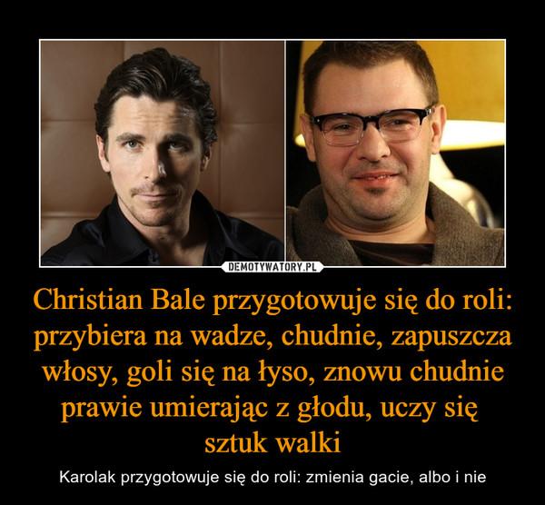 Christian Bale przygotowuje się do roli: przybiera na wadze, chudnie, zapuszcza włosy, goli się na łyso, znowu chudnie prawie umierając z głodu, uczy się sztuk walki – Karolak przygotowuje się do roli: zmienia gacie, albo i nie