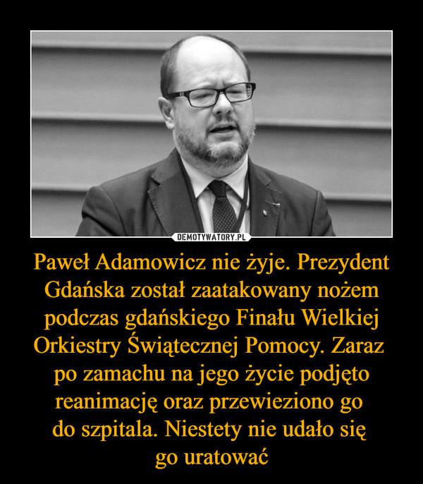 Paweł Adamowicz nie żyje. Prezydent Gdańska został zaatakowany nożem podczas gdańskiego Finału Wielkiej Orkiestry Świątecznej Pomocy. Zaraz po zamachu na jego życie podjęto reanimację oraz przewieziono go do szpitala. Niestety nie udało się go uratować –