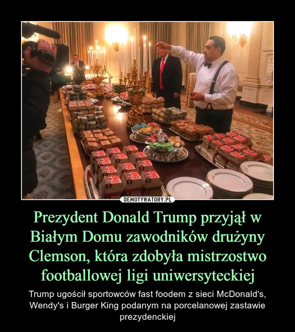 Prezydent Donald Trump przyjął w Białym Domu zawodników drużyny Clemson, która zdobyła mistrzostwo footballowej ligi uniwersyteckiej – Trump ugościł sportowców fast foodem z sieci McDonald's, Wendy's i Burger King podanym na porcelanowej zastawie prezydenckiej