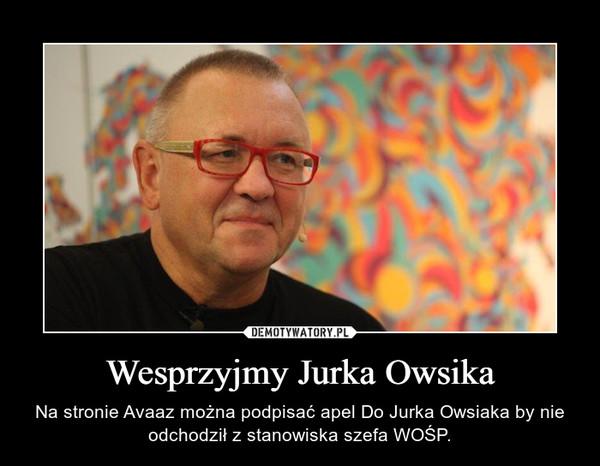 Wesprzyjmy Jurka Owsika – Na stronie Avaaz można podpisać apel Do Jurka Owsiaka by nie odchodził z stanowiska szefa WOŚP.