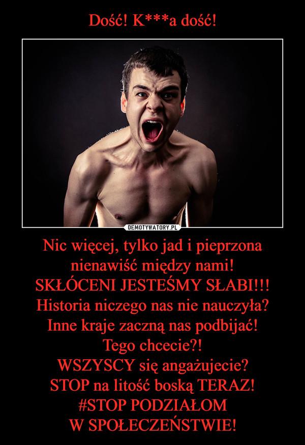 Nic więcej, tylko jad i pieprzona nienawiść między nami!SKŁÓCENI JESTEŚMY SŁABI!!!Historia niczego nas nie nauczyła?Inne kraje zaczną nas podbijać!Tego chcecie?!WSZYSCY się angażujecie?STOP na litość boską TERAZ!#STOP PODZIAŁOMW SPOŁECZEŃSTWIE! –