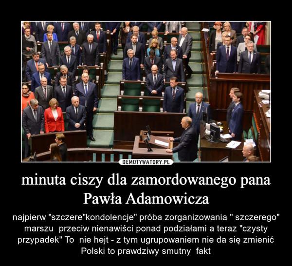 """minuta ciszy dla zamordowanego pana Pawła Adamowicza – najpierw """"szczere""""kondolencje"""" próba zorganizowania """" szczerego"""" marszu  przeciw nienawiści ponad podziałami a teraz """"czysty przypadek"""" To  nie hejt - z tym ugrupowaniem nie da się zmienić Polski to prawdziwy smutny  fakt"""