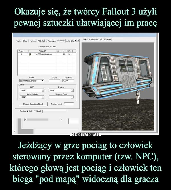 """Jeżdżący w grze pociąg to człowiek sterowany przez komputer (tzw. NPC), którego głową jest pociąg i człowiek ten biega """"pod mapą"""" widoczną dla gracza –"""