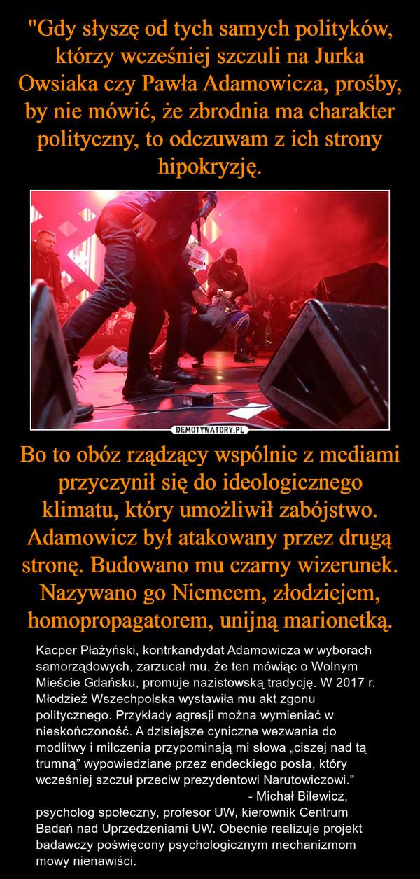 """Bo to obóz rządzący wspólnie z mediami przyczynił się do ideologicznego klimatu, który umożliwił zabójstwo. Adamowicz był atakowany przez drugą stronę. Budowano mu czarny wizerunek. Nazywano go Niemcem, złodziejem, homopropagatorem, unijną marionetką. – Kacper Płażyński, kontrkandydat Adamowicza w wyborach samorządowych, zarzucał mu, że ten mówiąc o Wolnym Mieście Gdańsku, promuje nazistowską tradycję. W 2017 r. Młodzież Wszechpolska wystawiła mu akt zgonu politycznego. Przykłady agresji można wymieniać w nieskończoność. A dzisiejsze cyniczne wezwania do modlitwy i milczenia przypominają mi słowa """"ciszej nad tą trumną"""" wypowiedziane przez endeckiego posła, który wcześniej szczuł przeciw prezydentowi Narutowiczowi.""""                                                           - Michał Bilewicz,psycholog społeczny, profesor UW, kierownik Centrum Badań nad Uprzedzeniami UW. Obecnie realizuje projekt badawczy poświęcony psychologicznym mechanizmom mowy nienawiści."""