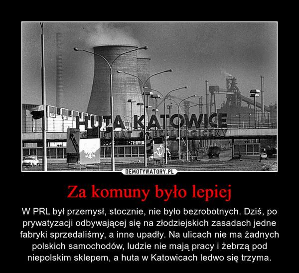 Za komuny było lepiej – W PRL był przemysł, stocznie, nie było bezrobotnych. Dziś, po prywatyzacji odbywającej się na złodziejskich zasadach jedne fabryki sprzedaliśmy, a inne upadły. Na ulicach nie ma żadnych polskich samochodów, ludzie nie mają pracy i żebrzą pod niepolskim sklepem, a huta w Katowicach ledwo się trzyma.