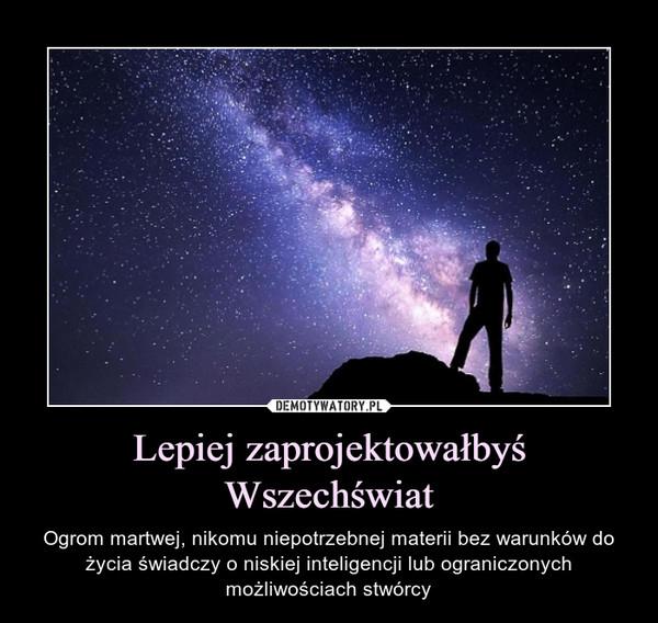 Lepiej zaprojektowałbyś Wszechświat – Ogrom martwej, nikomu niepotrzebnej materii bez warunków do życia świadczy o niskiej inteligencji lub ograniczonych możliwościach stwórcy