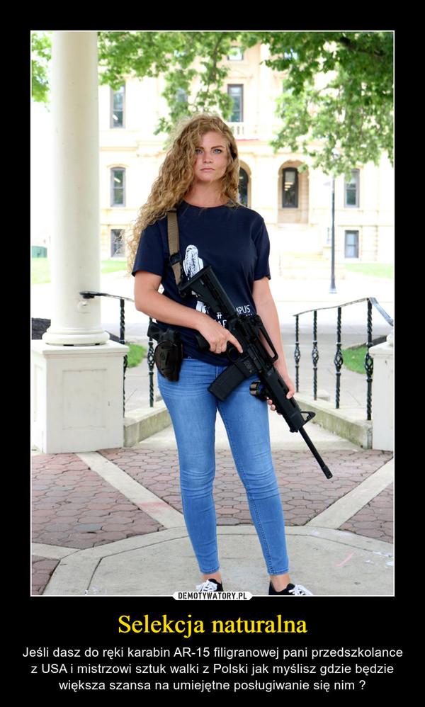 Selekcja naturalna – Jeśli dasz do ręki karabin AR-15 filigranowej pani przedszkolance z USA i mistrzowi sztuk walki z Polski jak myślisz gdzie będzie większa szansa na umiejętne posługiwanie się nim ?