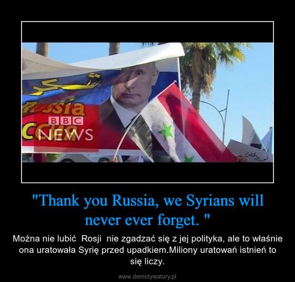 """""""Thank you Russia, we Syrians will never ever forget. """" – Można nie lubić  Rosji  nie zgadzać się z jej polityka, ale to właśnie ona uratowała Syrię przed upadkiem.Miliony uratowań istnień to się liczy."""